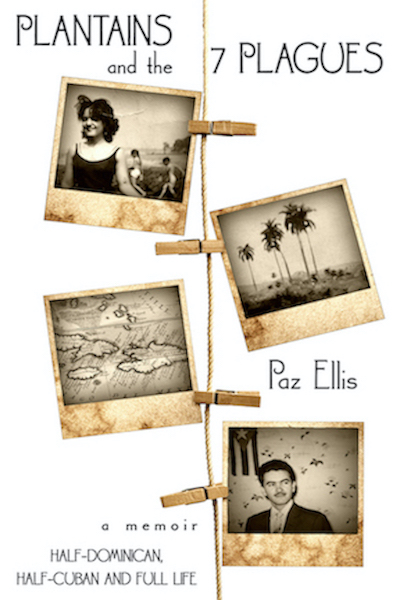 Plantains and the Seven Plagues- A memoir: Half-Dominican, Half-Cuban, and Full Life by Paz Ellis