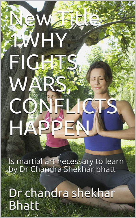 WHY FIGHTS, WARS, CONFLICTS HAPPEN: Is martial art necessary to learn by Dr Chandra Shekhar bhatt by Dr Chandra Shekhar Bhatt