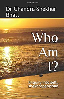 Who Am I?: Enquiry into self.. shekhropanishad by Dr Chandra Shekhar Bhatt