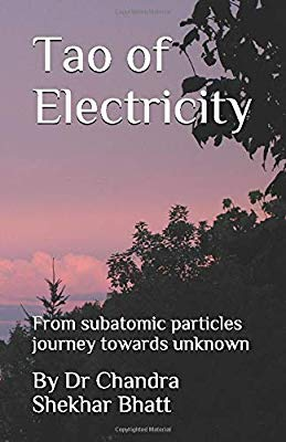 Tao of Electricity: From subatomic particles journey towards unknown by Dr Chandra Shekhar Bhatt