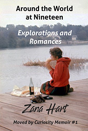 Around the World at Nineteen: Explorations and Romances (Moved by Curiosity Memoir #1) by Zana Hart