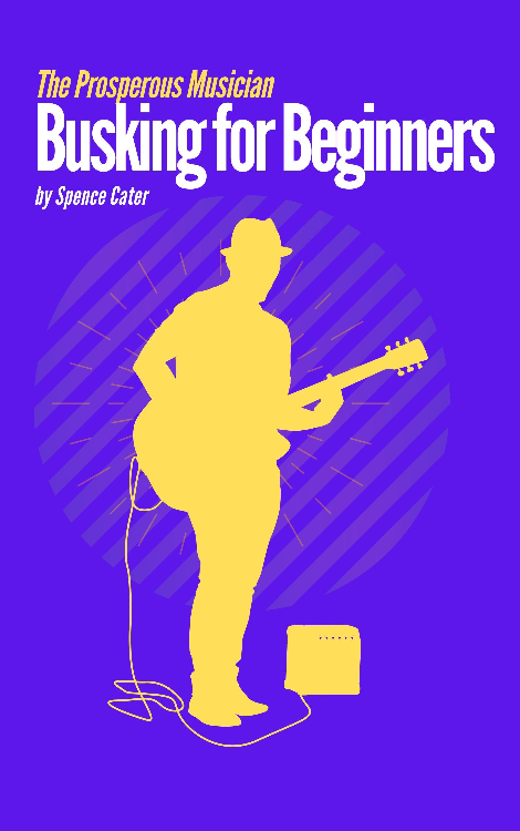 The Prosperous Musican: Busking for Beginners by spence cater