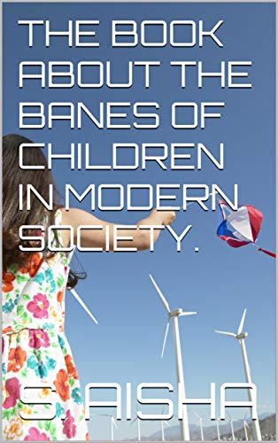 THE BOOK ABOUT THE BANES OF CHILDREN IN MODERN SOCIETY by S.Aisha